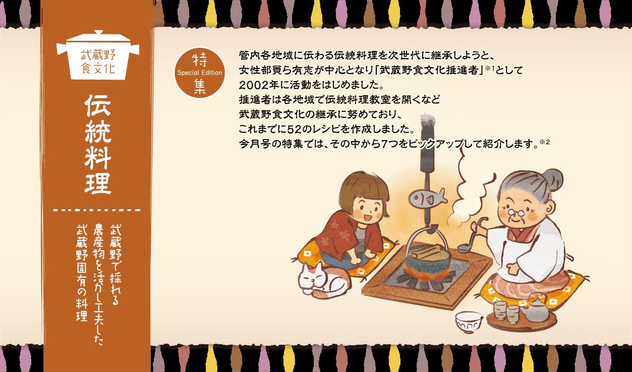 武蔵野食文化 伝統料理 武蔵野で採れる農産物を活かし工夫した武蔵野固有の料理 管内各地域に伝わる伝統料理を次世代に継承しようと、女性部員ら有志が中心となり「武蔵野食文化推進者」として2002年に活動をはじめました。推進者は各地域で伝統料理教室を開くなど武蔵野食文化の継承に努めており、これまでに52のレシピを作成しました。今月号の特集では、その中から7つをピックアップして紹介します。